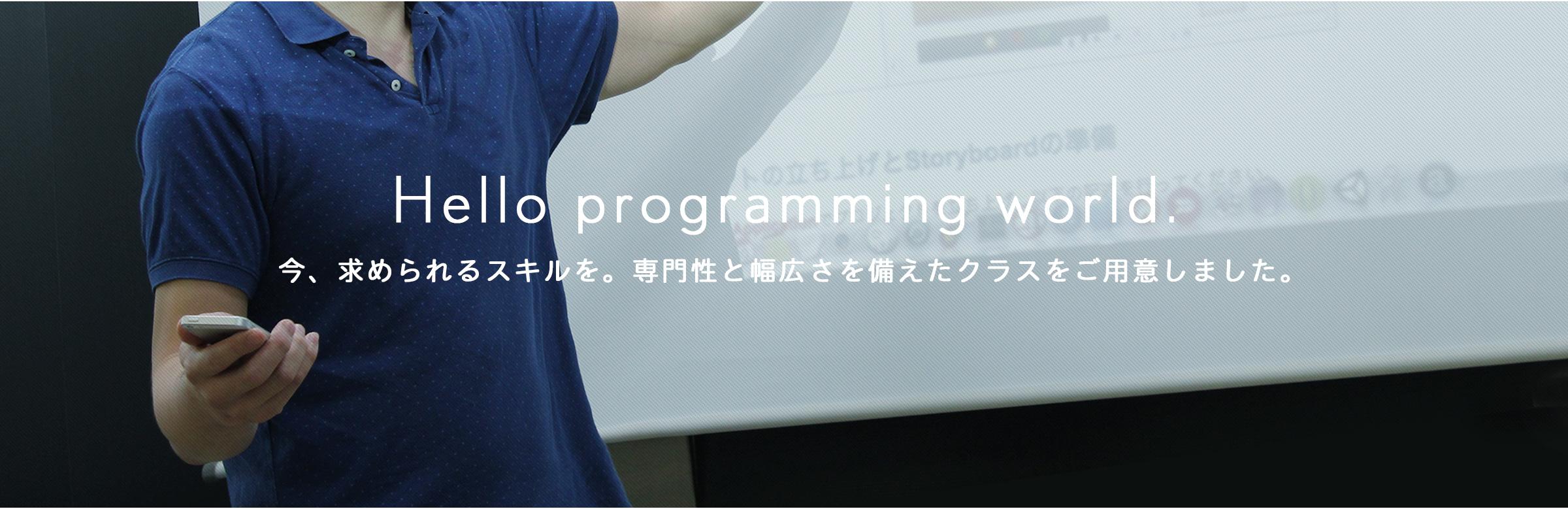 Hello programming world. 今、求められるスキルを。専門性と幅広さを備えたコースをご用意しました。