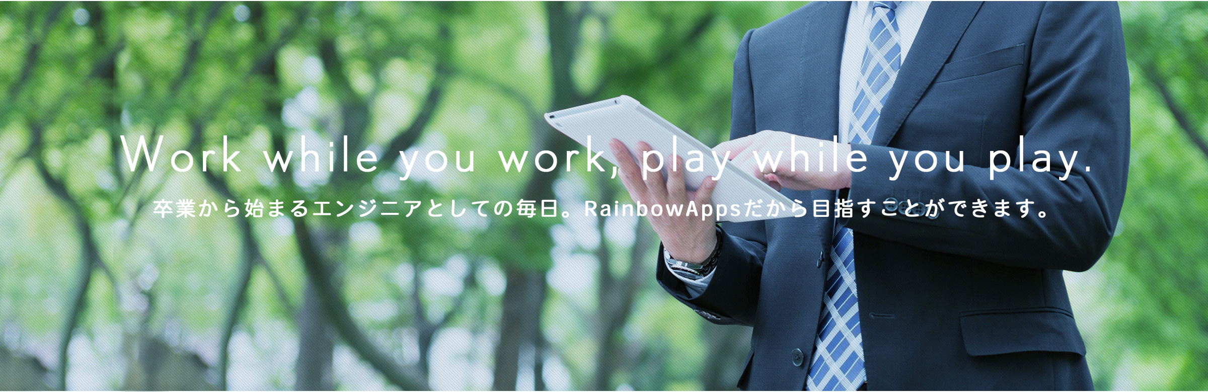 Work while you work, play while you play. 卒業から始まるエンジニアとしての毎日。RainbowAppsだから目指すことができ ます。