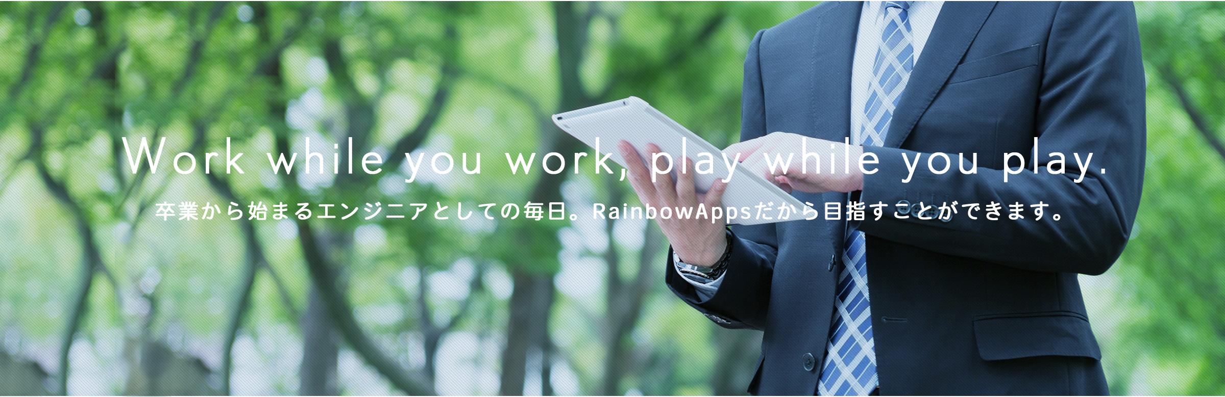 Work while you work, play while you play. 卒業から始まるエンジニアとしての毎日。RainbowAppsだから目指すことができ ます。